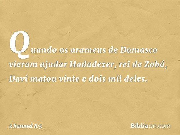Quando os arameus de Damasco vieram ajudar Hadadezer, rei de Zobá, Davi matou vinte e dois mil deles. -- 2 Samuel 8:5