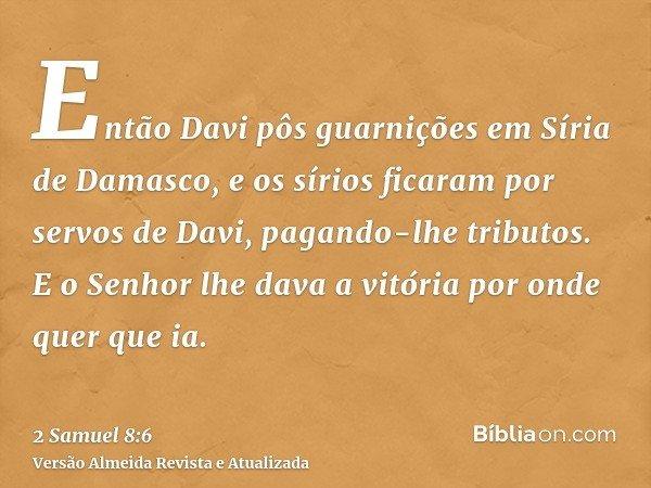 Então Davi pôs guarnições em Síria de Damasco, e os sírios ficaram por servos de Davi, pagando-lhe tributos. E o Senhor lhe dava a vitória por onde quer que ia.