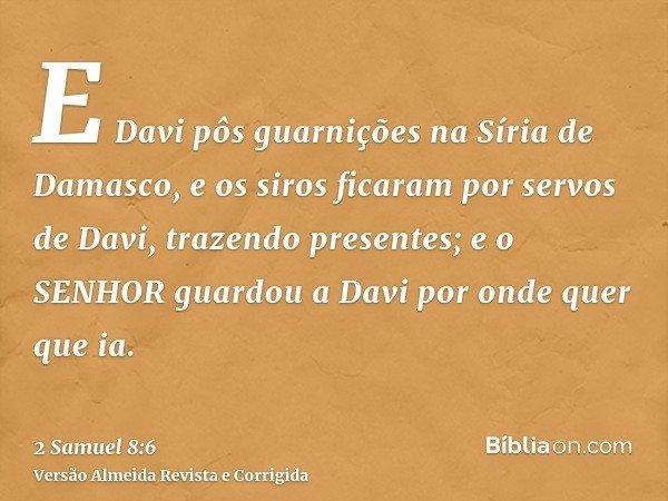 E Davi pôs guarnições na Síria de Damasco, e os siros ficaram por servos de Davi, trazendo presentes; e o SENHOR guardou a Davi por onde quer que ia.