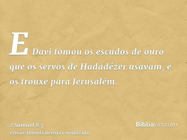 E Davi tomou os escudos de ouro que os servos de Hadadézer usavam, e os trouxe para Jerusalém.