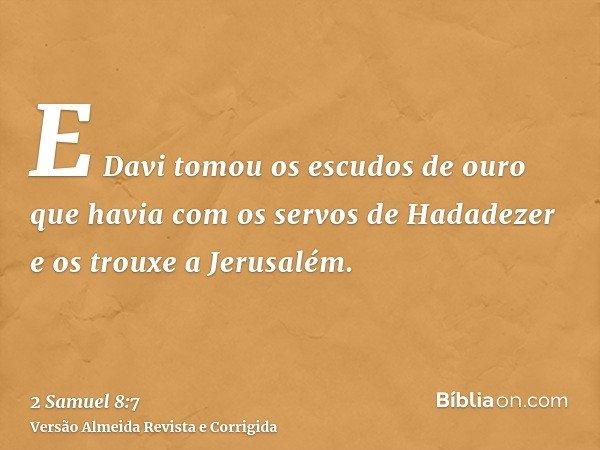 E Davi tomou os escudos de ouro que havia com os servos de Hadadezer e os trouxe a Jerusalém.