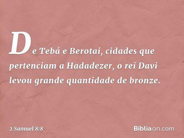 De Tebá e Berotai, cidades que pertenciam a Hadadezer, o rei Davi levou grande quantidade de bronze. -- 2 Samuel 8:8