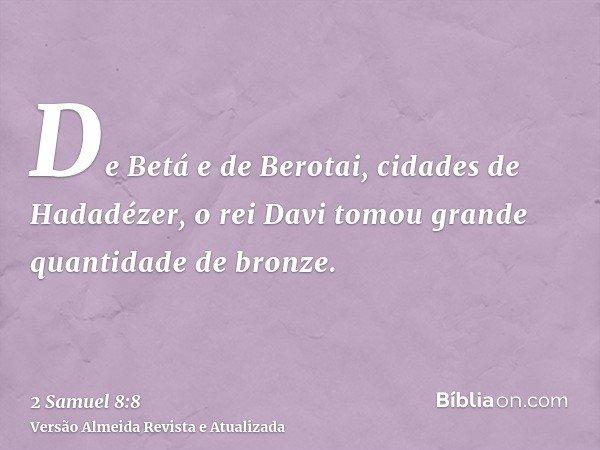 De Betá e de Berotai, cidades de Hadadézer, o rei Davi tomou grande quantidade de bronze.