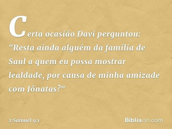 """Certa ocasião Davi perguntou: """"Resta ainda alguém da família de Saul a quem eu possa mostrar lealdade, por causa de minha amizade com Jônatas?"""" -- 2 Samuel 9:1"""