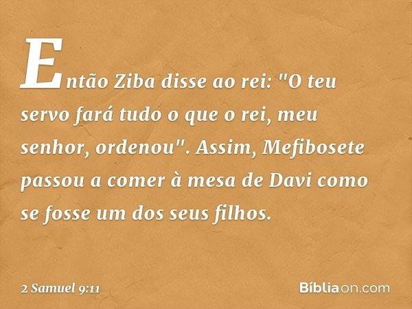 """Então Ziba disse ao rei: """"O teu servo fará tudo o que o rei, meu senhor, ordenou"""". Assim, Mefibosete passou a comer à mesa de Davi como se fosse um dos seus fil"""