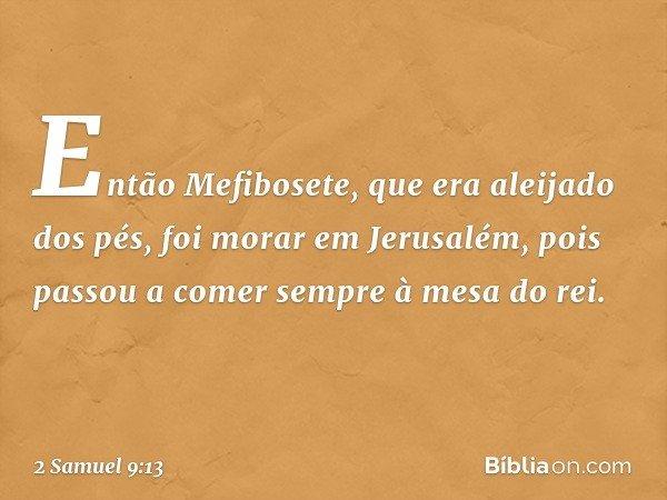 Então Mefibosete, que era aleijado dos pés, foi morar em Jerusalém, pois passou a comer sempre à mesa do rei. -- 2 Samuel 9:13