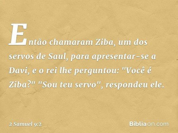 """Então chamaram Ziba, um dos servos de Saul, para apresentar-se a Davi, e o rei lhe perguntou: """"Você é Ziba?"""" """"Sou teu servo"""", respondeu ele. -- 2 Samuel 9:2"""