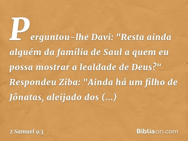 """Perguntou-lhe Davi: """"Resta ainda alguém da família de Saul a quem eu possa mostrar a lealdade de Deus?"""" Respondeu Ziba: """"Ainda há um filho de Jônatas, aleijado"""