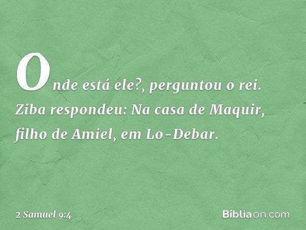 """""""Onde está ele?"""", perguntou o rei. Ziba respondeu: """"Na casa de Maquir, filho de Amiel, em Lo-Debar"""". -- 2 Samuel 9:4"""