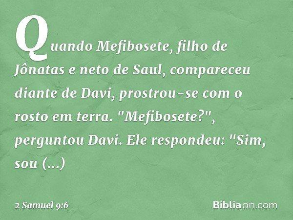 """Quando Mefibosete, filho de Jônatas e neto de Saul, compareceu diante de Davi, prostrou-se com o rosto em terra. """"Mefibosete?"""", perguntou Davi. Ele respondeu: """""""