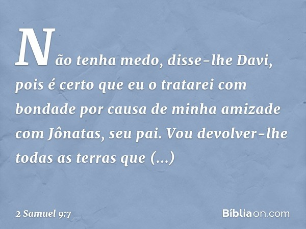 """""""Não tenha medo"""", disse-lhe Davi, """"pois é certo que eu o tratarei com bondade por causa de minha amizade com Jônatas, seu pai. Vou devolver-lhe todas as terras"""