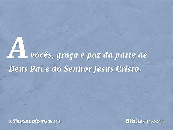A vocês, graça e paz da parte de Deus Pai e do Senhor Jesus Cristo. -- 2 Tessalonicenses 1:2