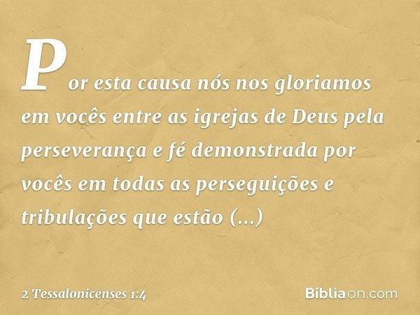 Por esta causa nós nos gloriamos em vocês entre as igrejas de Deus pela perseverança e fé demonstrada por vocês em todas as perseguições e tribulações que estão