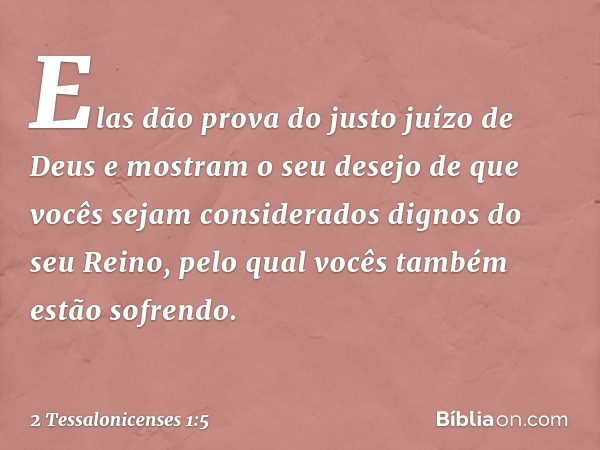 Elas dão prova do justo juízo de Deus e mostram o seu desejo de que vocês sejam considerados dignos do seu Reino, pelo qual vocês também estão sofrendo. -- 2 Te