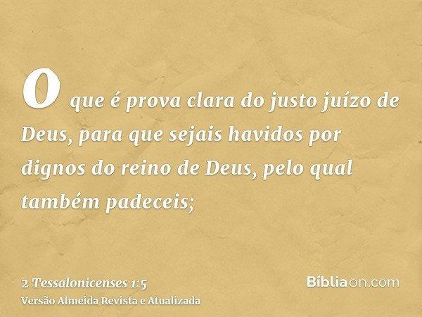 o que é prova clara do justo juízo de Deus, para que sejais havidos por dignos do reino de Deus, pelo qual também padeceis;