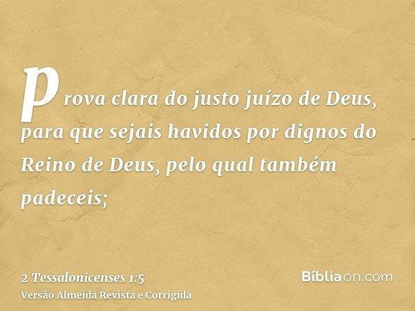 prova clara do justo juízo de Deus, para que sejais havidos por dignos do Reino de Deus, pelo qual também padeceis;