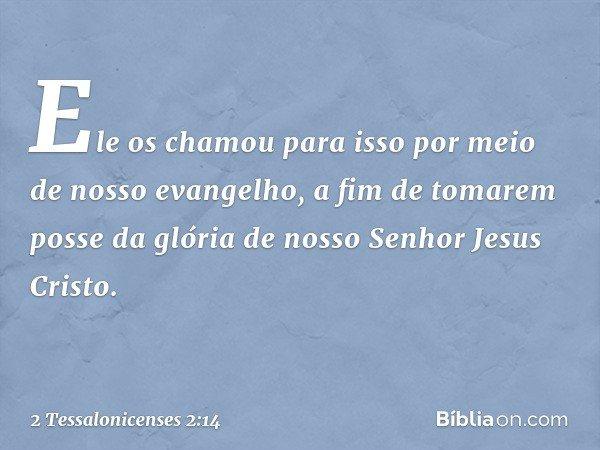 Ele os chamou para isso por meio de nosso evangelho, a fim de tomarem posse da glória de nosso Senhor Jesus Cristo. -- 2 Tessalonicenses 2:14