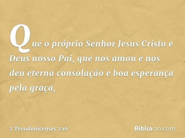 Que o próprio Senhor Jesus Cristo e Deus nosso Pai, que nos amou e nos deu eterna consolação e boa esperança pela graça, -- 2 Tessalonicenses 2:16
