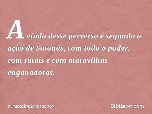 A vinda desse perverso é segundo a ação de Satanás, com todo o poder, com sinais e com maravilhas enganadoras. -- 2 Tessalonicenses 2:9