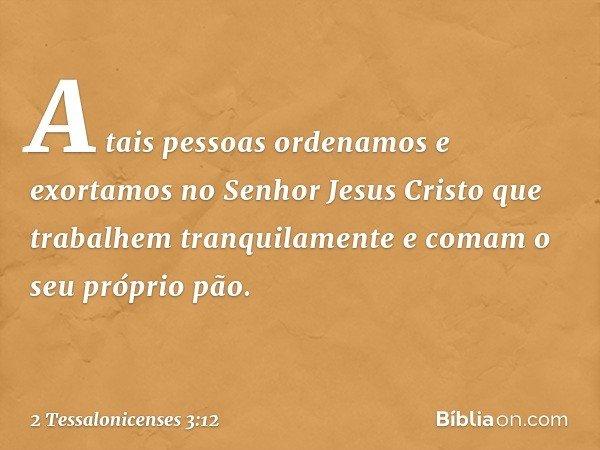 A tais pessoas ordenamos e exortamos no Senhor Jesus Cristo que trabalhem tranquilamente e comam o seu próprio pão. -- 2 Tessalonicenses 3:12