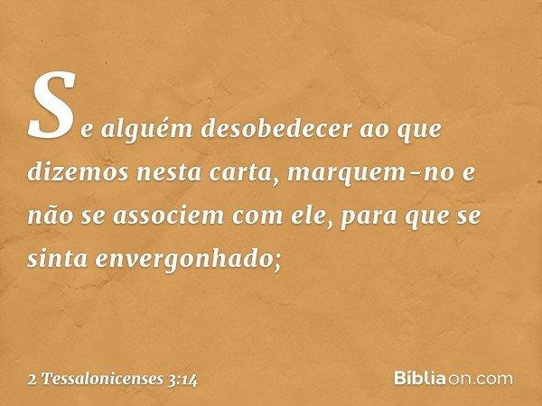 Se alguém desobedecer ao que dizemos nesta carta, marquem-no e não se associem com ele, para que se sinta envergonhado; -- 2 Tessalonicenses 3:14