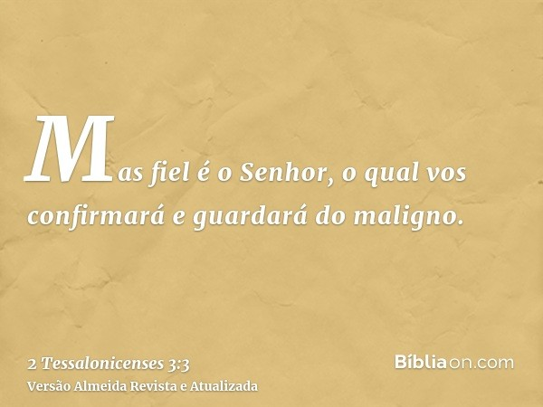 Mas fiel é o Senhor, o qual vos confirmará e guardará do maligno.