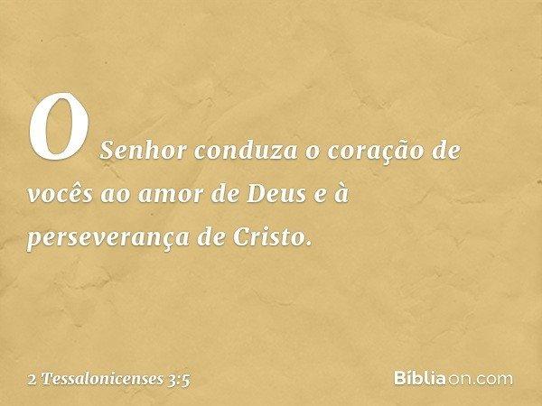 O Senhor conduza o coração de vocês ao amor de Deus e à perseverança de Cristo. -- 2 Tessalonicenses 3:5