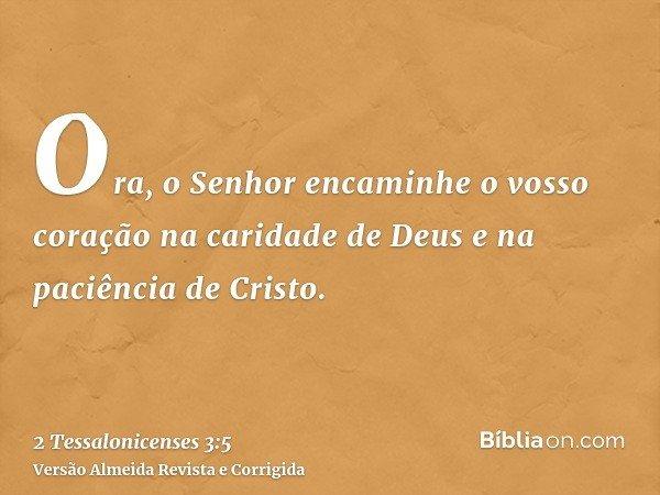 Ora, o Senhor encaminhe o vosso coração na caridade de Deus e na paciência de Cristo.