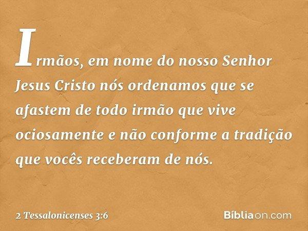 Irmãos, em nome do nosso Senhor Jesus Cristo nós ordenamos que se afastem de todo irmão que vive ociosamente e não conforme a tradição que vocês receberam de nó