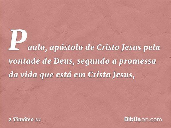 Paulo, apóstolo de Cristo Jesus pela vontade de Deus, segundo a promessa da vida que está em Cristo Jesus, -- 2 Timóteo 1:1