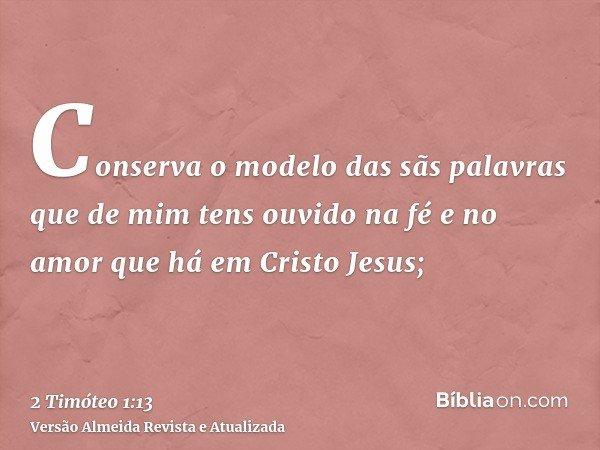 Conserva o modelo das sãs palavras que de mim tens ouvido na fé e no amor que há em Cristo Jesus;
