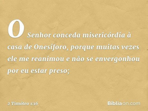O Senhor conceda misericórdia à casa de Onesíforo, porque muitas vezes ele me reanimou e não se envergonhou por eu estar preso; -- 2 Timóteo 1:16