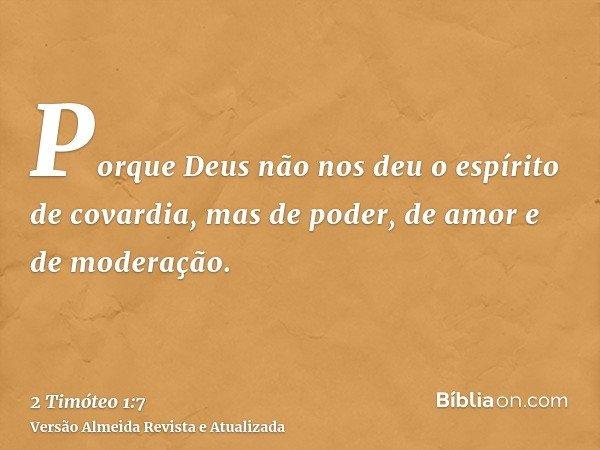 Porque Deus não nos deu o espírito de covardia, mas de poder, de amor e de moderação.