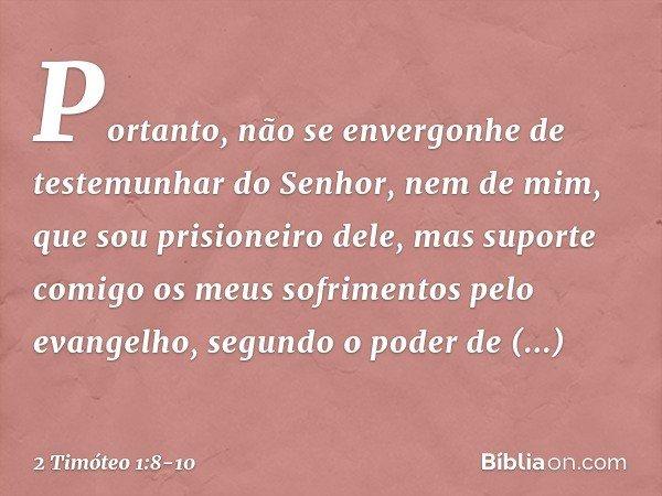 Portanto, não se envergonhe de testemunhar do Senhor, nem de mim, que sou prisioneiro dele, mas suporte comigo os meus sofrimentos pelo evangelho, segundo o pod