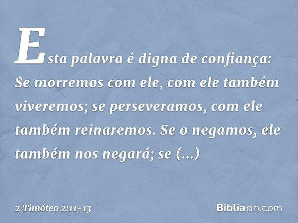 Esta palavra é digna de confiança: Se morremos com ele, com ele também viveremos; se perseveramos, com ele também reinaremos. Se o negamos, ele também nos negar
