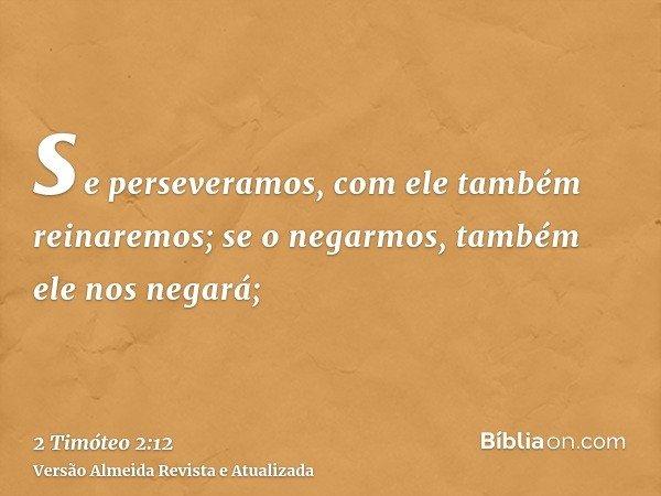 se perseveramos, com ele também reinaremos; se o negarmos, também ele nos negará;