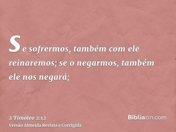 se sofrermos, também com ele reinaremos; se o negarmos, também ele nos negará;