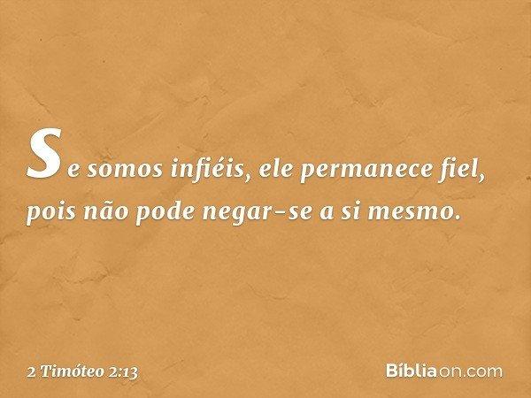 se somos infiéis, ele permanece fiel, pois não pode negar-se a si mesmo. -- 2 Timóteo 2:13