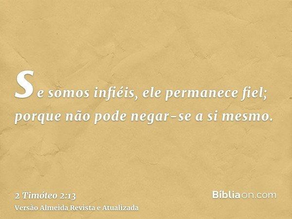 se somos infiéis, ele permanece fiel; porque não pode negar-se a si mesmo.