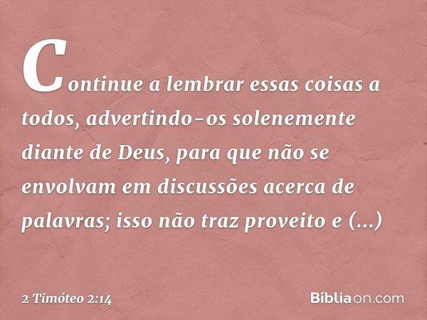Continue a lembrar essas coisas a todos, advertindo-os solenemente diante de Deus, para que não se envolvam em discussões acerca de palavras; isso não traz prov