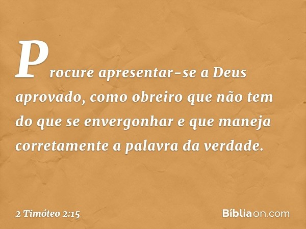 Procure apresentar-se a Deus aprovado, como obreiro que não tem do que se envergonhar e que maneja corretamente a palavra da verdade. -- 2 Timóteo 2:15