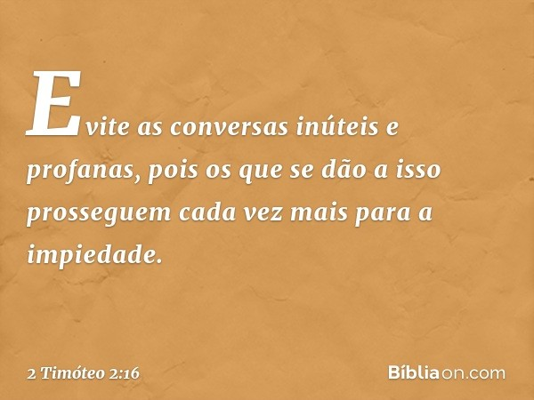 Evite as conversas inúteis e profanas, pois os que se dão a isso prosseguem cada vez mais para a impiedade. -- 2 Timóteo 2:16