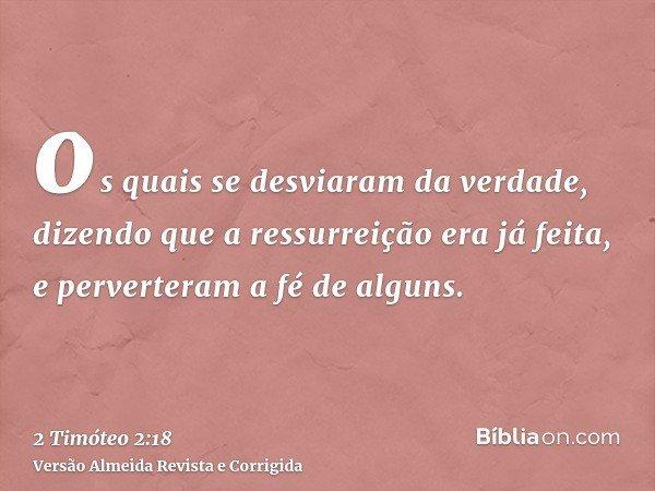 os quais se desviaram da verdade, dizendo que a ressurreição era já feita, e perverteram a fé de alguns.