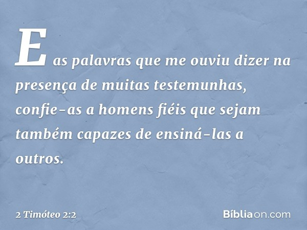 E as palavras que me ouviu dizer na presença de muitas testemunhas, confie-as a homens fiéis que sejam também capazes de ensiná-las a outros. -- 2 Timóteo 2:2