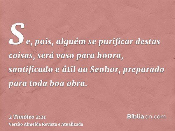 Se, pois, alguém se purificar destas coisas, será vaso para honra, santificado e útil ao Senhor, preparado para toda boa obra.