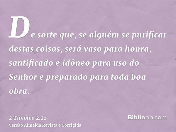 De sorte que, se alguém se purificar destas coisas, será vaso para honra, santificado e idôneo para uso do Senhor e preparado para toda boa obra.
