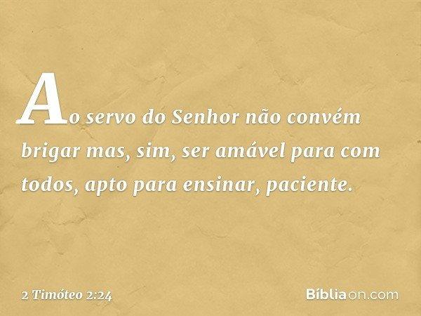 Ao servo do Senhor não convém brigar mas, sim, ser amável para com todos, apto para ensinar, paciente. -- 2 Timóteo 2:24