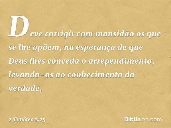 Deve corrigir com mansidão os que se lhe opõem, na esperança de que Deus lhes conceda o arrependimento, levando-os ao conhecimento da verdade, -- 2 Timóteo 2:25