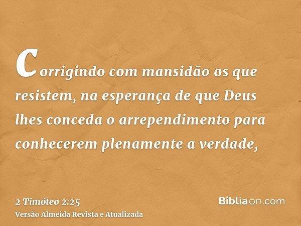 corrigindo com mansidão os que resistem, na esperança de que Deus lhes conceda o arrependimento para conhecerem plenamente a verdade,