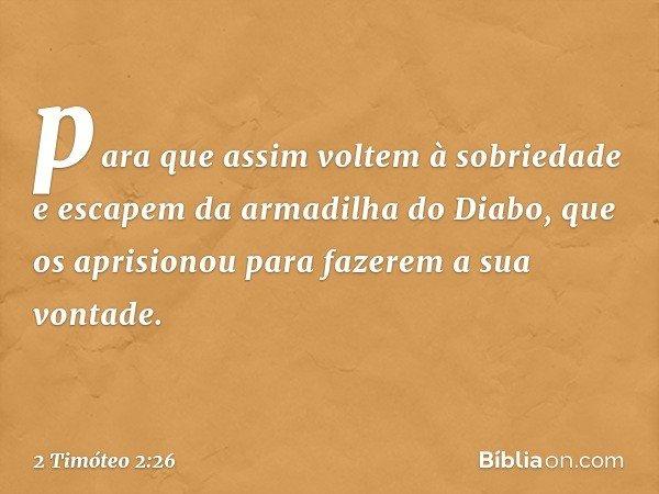 para que assim voltem à sobriedade e escapem da armadilha do Diabo, que os aprisionou para fazerem a sua vontade. -- 2 Timóteo 2:26